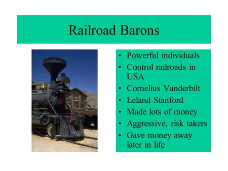 Railroad Barons Powerful individuals Control railroads in USA Cornelius Vanderbilt Leland Stanford Made lots of money Aggressive, risk takers Gave money.