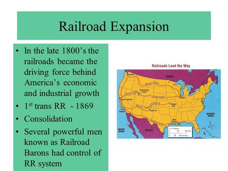 Railroad Expansion In the late 1800's the railroads became the driving force behind America's economic and industrial growth 1 st trans RR - 1869 Consolidation.