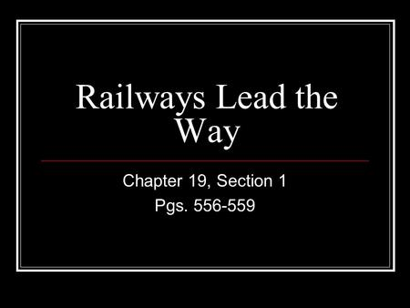 Railways Lead the Way Chapter 19, Section 1 Pgs. 556-559.