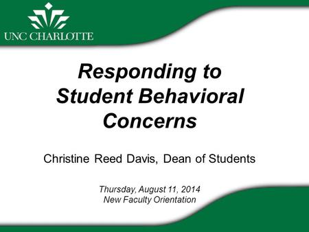 Responding to Student Behavioral Concerns Christine Reed Davis, Dean of Students Thursday, August 11, 2014 New Faculty Orientation.