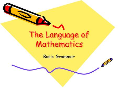 The Language of Mathematics Basic Grammar. A word to the wise The purpose of this tutorial is to get you to understand what equations and inequalities.