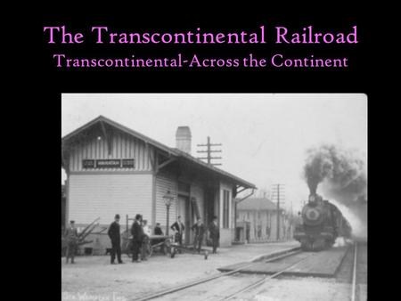 The Transcontinental Railroad Transcontinental-Across the Continent The American West.