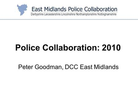 Peter Goodman, DCC East Midlands Police Collaboration: 2010.