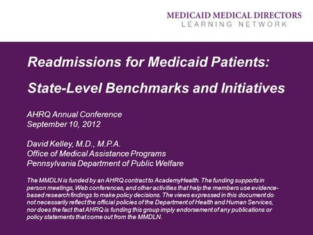 Readmissions for Medicaid Patients: State-Level Benchmarks and Initiatives AHRQ Annual Conference September 10, 2012 David Kelley, M.D., M.P.A. Office.