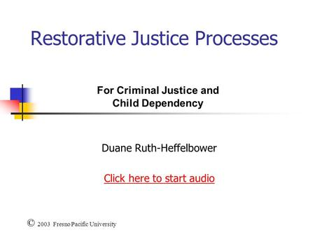 Restorative Justice Processes Duane Ruth-Heffelbower Click here to start audio © 2003 Fresno Pacific University For Criminal Justice and Child Dependency.