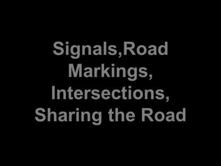 Signals,Road Markings, Intersections, Sharing the Road.