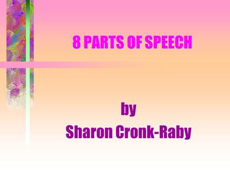 8 PARTS OF SPEECH by Sharon Cronk-Raby. the 8 Parts of Speech: NOUNADVERB PRONOUNPREPOSITION ADJECTIVECONJUNCTION VERBINTERJECTION.