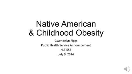 Native American & Childhood Obesity Gwendelyn Riggs Public Health Service Announcement HLT 555 July 9, 2014.