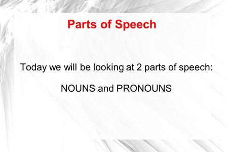 Parts of Speech Today we will be looking at 2 parts of speech: NOUNS and PRONOUNS.