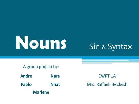Nouns A group project by: Andre Pablo Nara Nhat Marlene EWRT 1A Mrs. Raffaeli -Mcleish Sin & Syntax.