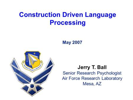 Construction Driven Language Processing May 2007 Jerry T. Ball Senior Research Psychologist Air Force Research Laboratory Mesa, AZ.