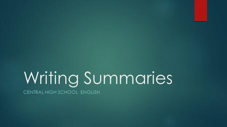 Writing Summaries CENTRAL HIGH SCHOOL ENGLISH. What is a summary?  A summary is an overview, in your own words, of the most important information from.
