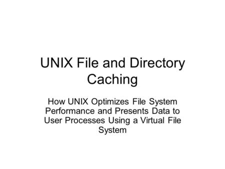 UNIX File and Directory Caching How UNIX Optimizes File System Performance and Presents Data to User Processes Using a Virtual File System.