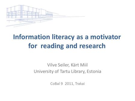 Information literacy as a motivator for reading and research Vilve Seiler, Kärt Miil University of Tartu Library, Estonia CoBal 9 2011, Trakai.