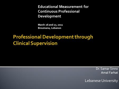 Dr. Samar Sinno Amal Farhat Lebanese University Educational Measurement for Continuous Professional Development March 26 and 27, 2011 Broumana, Lebanon.