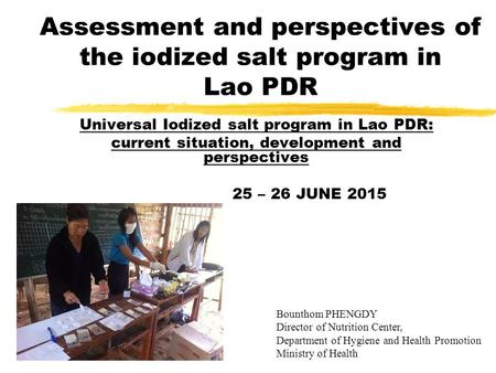 Assessment and perspectives of the iodized salt program in Lao PDR Universal Iodized salt program in Lao PDR: current situation, development and perspectives.