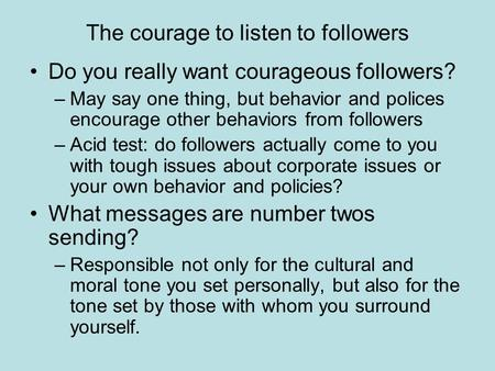 The courage to listen to followers Do you really want courageous followers? –May say one thing, but behavior and polices encourage other behaviors from.