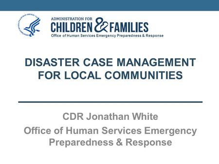 Office of Human Services Emergency Preparedness & Response DISASTER CASE MANAGEMENT FOR LOCAL COMMUNITIES CDR Jonathan White Office of Human Services Emergency.