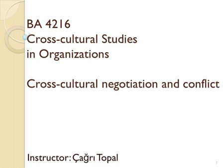 BA 4216 Cross-cultural Studies in Organizations Cross-cultural negotiation and conflict Instructor: Ça ğ rı Topal 1.