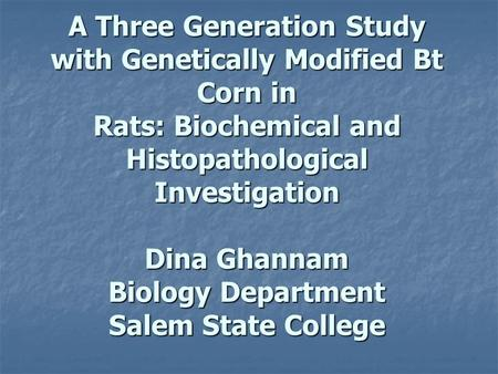 A Three Generation Study with Genetically Modified Bt Corn in Rats: Biochemical and Histopathological Investigation Dina Ghannam Biology Department Salem.