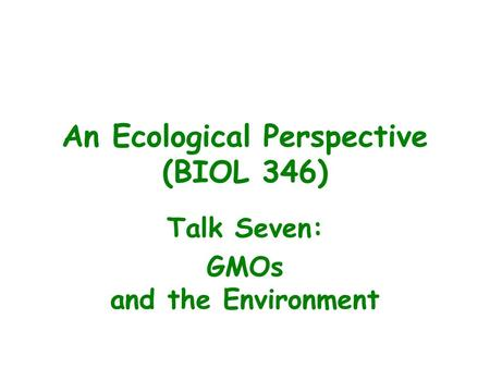 An Ecological Perspective (BIOL 346) Talk Seven: GMOs and the Environment.