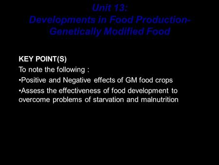 KEY POINT(S) To note the following : Positive and Negative effects of GM food crops Assess the effectiveness of food development to overcome problems.