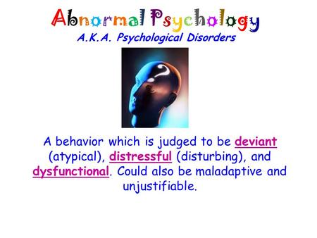 Abnormal Psychology A.K.A. Psychological Disorders A behavior which is judged to be deviant (atypical), distressful (disturbing), and dysfunctional. Could.