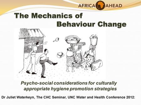 Psycho-social considerations for culturally appropriate hygiene promotion strategies Dr Juliet Waterkeyn, The CHC Seminar, UNC Water and Health Conference.