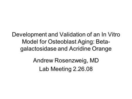 Development and Validation of an In Vitro Model for Osteoblast Aging: Beta- galactosidase and Acridine Orange Andrew Rosenzweig, MD Lab Meeting 2.26.08.