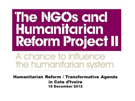 Humanitarian Reform / Transformative Agenda in Cote d'Ivoire 18 December 2012.