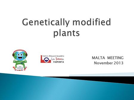 MALTA MEETING November 2013.  They're plants whose DNA has been modified using genetic engineering techniques to improve their qualities or change their.