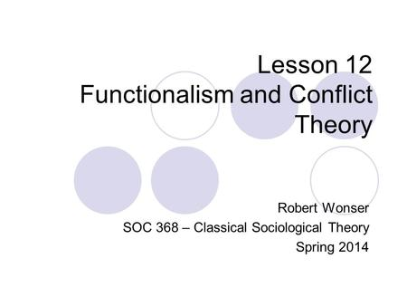 Lesson 12 Functionalism and Conflict Theory Robert Wonser SOC 368 – Classical Sociological Theory Spring 2014.