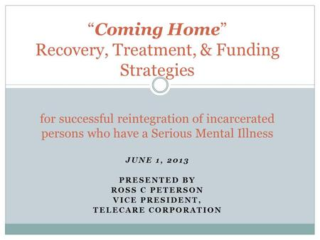 "JUNE 1, 2013 PRESENTED BY ROSS C PETERSON VICE PRESIDENT, TELECARE CORPORATION ""Coming Home"" Recovery, Treatment, & Funding Strategies for successful reintegration."