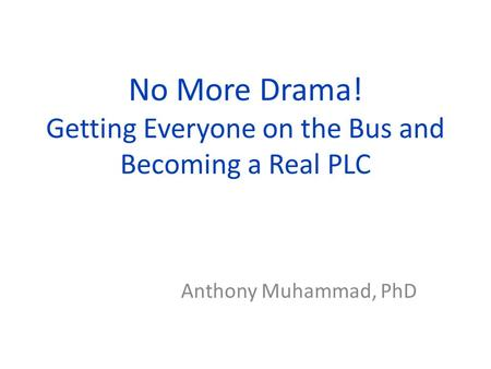 No More Drama! Getting Everyone on the Bus and Becoming a Real PLC Anthony Muhammad, PhD.