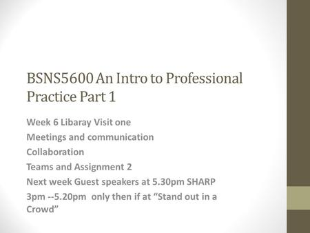 BSNS5600 An Intro to Professional Practice Part 1 Week 6 Libaray Visit one Meetings and communication Collaboration Teams and Assignment 2 Next week Guest.