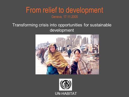 From relief to development Geneva, 17.11.2005 Transforming crisis into opportunities for sustainable development UN-HABITAT.