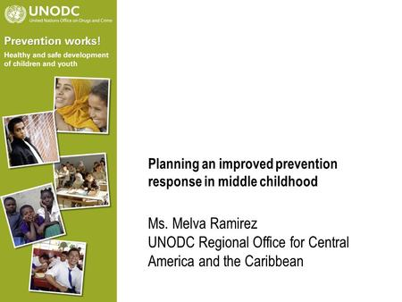 Planning an improved prevention response in middle childhood Ms. Melva Ramirez UNODC Regional Office for Central America and the Caribbean.