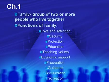 Ch.1 Family- group of two or more people who live together Functions of family: Love and affection Security Protection Education Teaching values Economic.