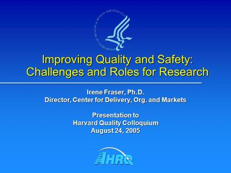 Improving Quality and Safety: Challenges and Roles for Research Irene Fraser, Ph.D. Director, Center for Delivery, Org. and Markets Presentation to Harvard.