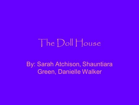 The Doll House By: Sarah Atchison, Shauntiara Green, Danielle Walker.