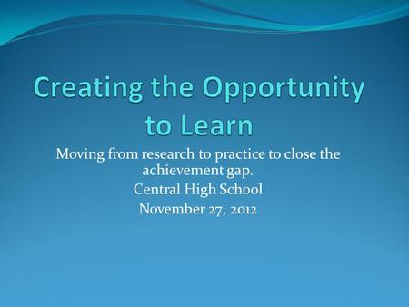 Moving from research to practice to close the achievement gap. Central High School November 27, 2012.