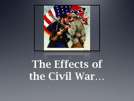 The Effects of the Civil War…. …on Soldiers  Battles were typically noisy, chaotic, and bloody. Old-style tactics, like large frontal assaults, led to.