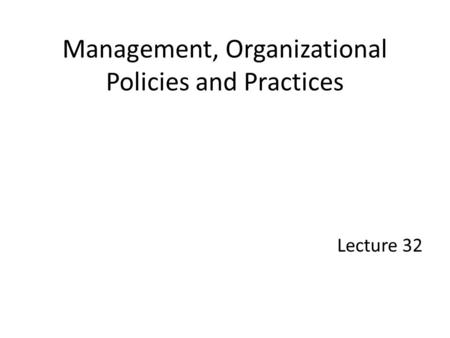 Management, Organizational Policies and Practices Lecture 32.