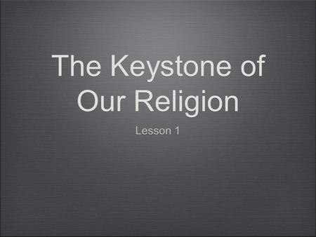 The Keystone of Our Religion Lesson 1. Keystone.