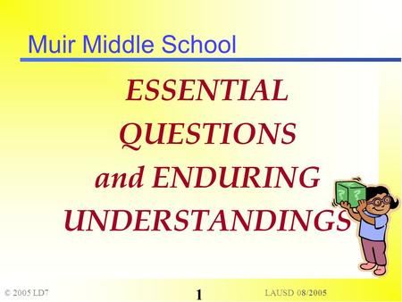 © 2005 LD7 LAUSD 08/2005 1 Muir Middle School ESSENTIAL QUESTIONS and ENDURING UNDERSTANDINGS.