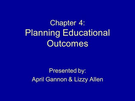 Chapter 4: Planning Educational Outcomes Presented by: April Gannon & Lizzy Allen.