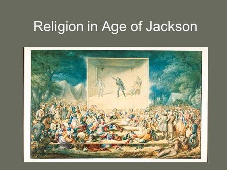 "Religion in Age of Jackson. ""Religion, which never mixes directly in government in America, must be regarded as their primary political institution….I."