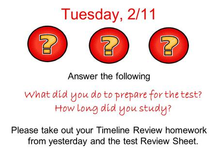 Tuesday, 2/11 Answer the following What did you do to prepare for the test? How long did you study? Please take out your Timeline Review homework from.