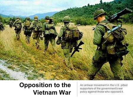 Opposition to the Vietnam War An antiwar movement in the U.S. pitted supporters of the government's war policy against those who opposed it.