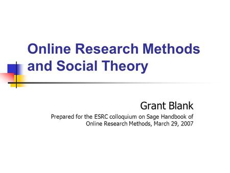Online Research Methods <strong>and</strong> Social <strong>Theory</strong> Grant Blank Prepared for the ESRC colloquium on Sage Handbook of Online Research Methods, March 29, 2007.